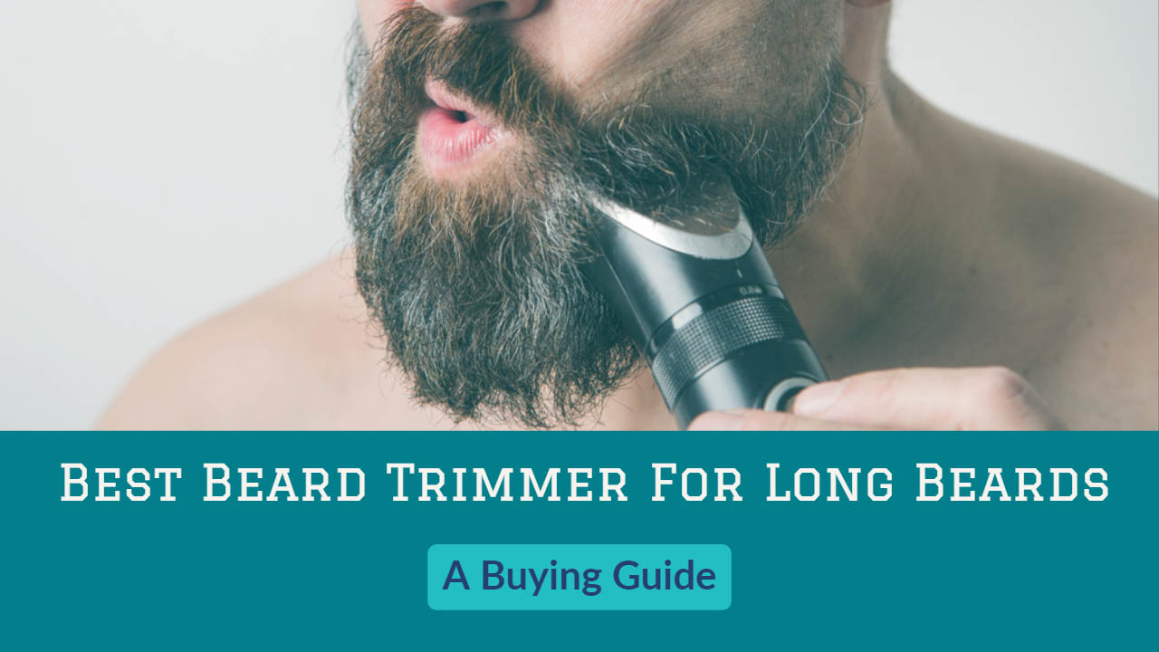 Best Beard Trimmer For Long Beards Buying Guide