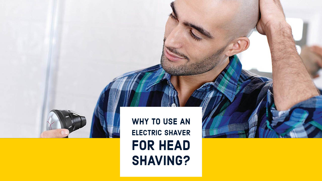 Why To Use An Electric Shaver For Head Shaving