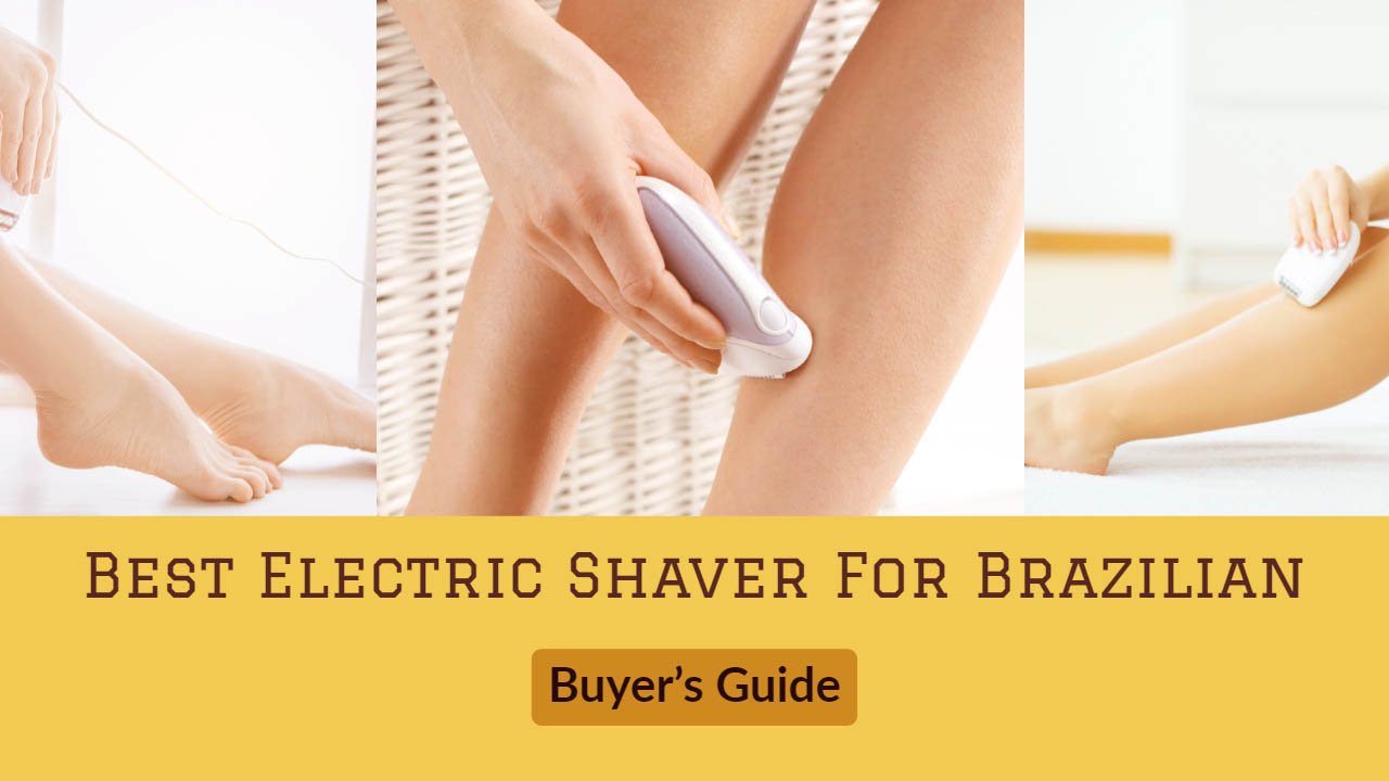Buyer Guide For Best Electric Shaver For Brazilian